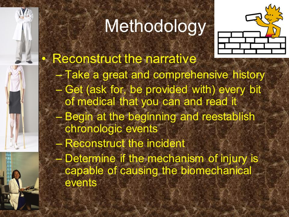 Methodology Reconstruct the narrative –Take a great and comprehensive history –Get (ask for, be provided with) every bit of medical that you can and read it –Begin at the beginning and reestablish chronologic events –Reconstruct the incident –Determine if the mechanism of injury is capable of causing the biomechanical events