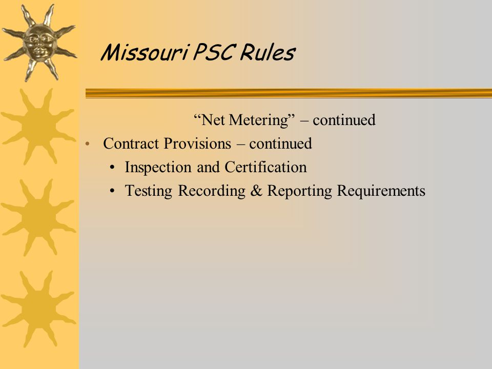 Net Metering – continued Contract Provisions – continued Inspection and Certification Testing Recording & Reporting Requirements Missouri PSC Rules