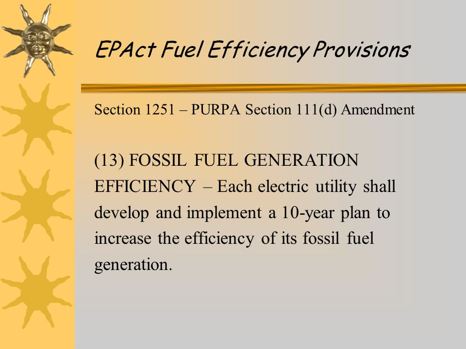 Section 1251 – PURPA Section 111(d) Amendment (13) FOSSIL FUEL GENERATION EFFICIENCY – Each electric utility shall develop and implement a 10-year plan to increase the efficiency of its fossil fuel generation.