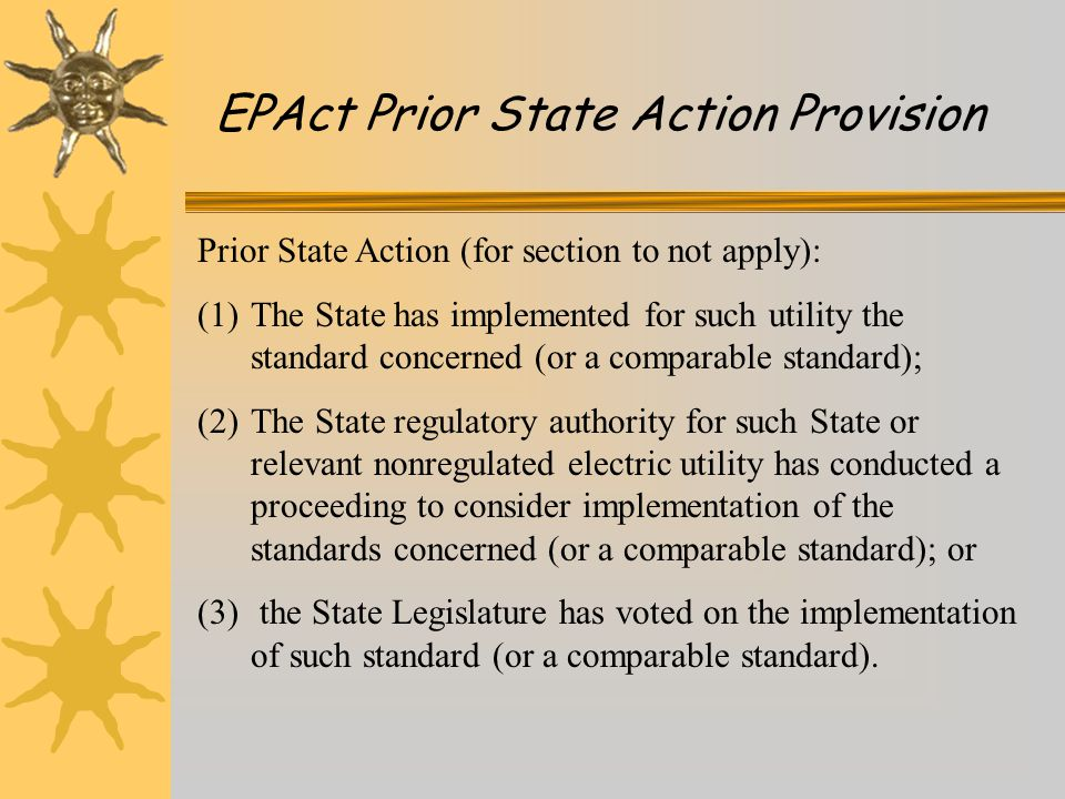 EPAct Prior State Action Provision Prior State Action (for section to not apply): (1)The State has implemented for such utility the standard concerned (or a comparable standard); (2)The State regulatory authority for such State or relevant nonregulated electric utility has conducted a proceeding to consider implementation of the standards concerned (or a comparable standard); or (3) the State Legislature has voted on the implementation of such standard (or a comparable standard).