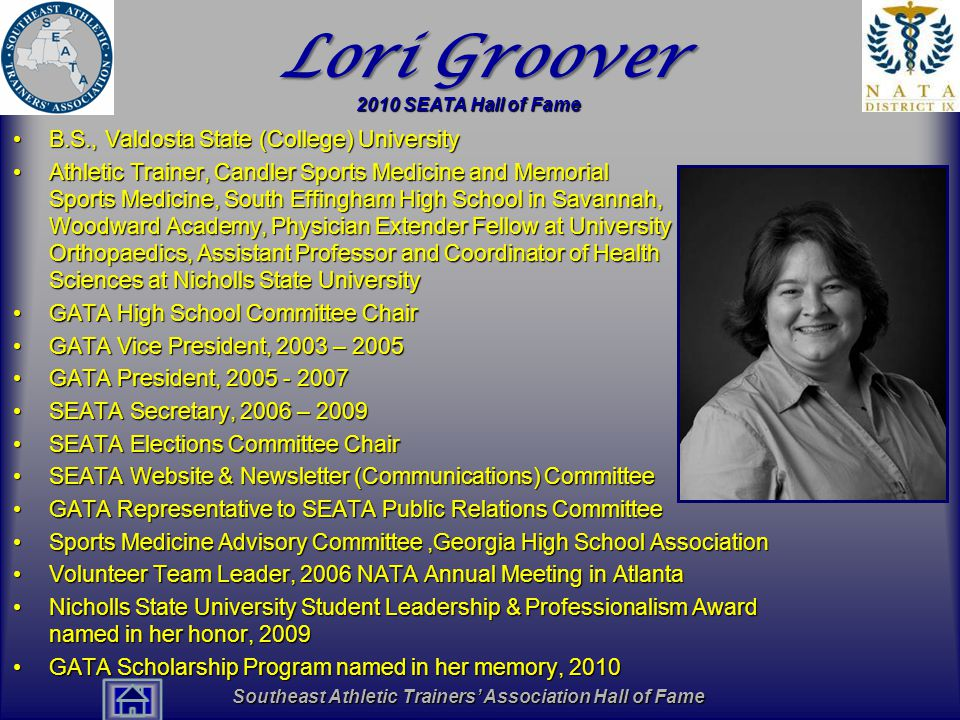 Southeast Athletic Trainers' Association Hall of Fame Lori Groover B.S., Valdosta State (College) UniversityB.S., Valdosta State (College) University Athletic Trainer, Candler Sports Medicine and Memorial Sports Medicine, South Effingham High School in Savannah, Woodward Academy, Physician Extender Fellow at University Orthopaedics, Assistant Professor and Coordinator of Health Sciences at Nicholls State UniversityAthletic Trainer, Candler Sports Medicine and Memorial Sports Medicine, South Effingham High School in Savannah, Woodward Academy, Physician Extender Fellow at University Orthopaedics, Assistant Professor and Coordinator of Health Sciences at Nicholls State University GATA High School Committee ChairGATA High School Committee Chair GATA Vice President, 2003 – 2005GATA Vice President, 2003 – 2005 GATA President, 2005 - 2007GATA President, 2005 - 2007 SEATA Secretary, 2006 – 2009SEATA Secretary, 2006 – 2009 SEATA Elections Committee ChairSEATA Elections Committee Chair SEATA Website & Newsletter (Communications) CommitteeSEATA Website & Newsletter (Communications) Committee GATA Representative to SEATA Public Relations CommitteeGATA Representative to SEATA Public Relations Committee Sports Medicine Advisory Committee,Georgia High School AssociationSports Medicine Advisory Committee,Georgia High School Association Volunteer Team Leader, 2006 NATA Annual Meeting in AtlantaVolunteer Team Leader, 2006 NATA Annual Meeting in Atlanta Nicholls State University Student Leadership & Professionalism Award named in her honor, 2009Nicholls State University Student Leadership & Professionalism Award named in her honor, 2009 GATA Scholarship Program named in her memory, 2010GATA Scholarship Program named in her memory, 2010 2010 SEATA Hall of Fame