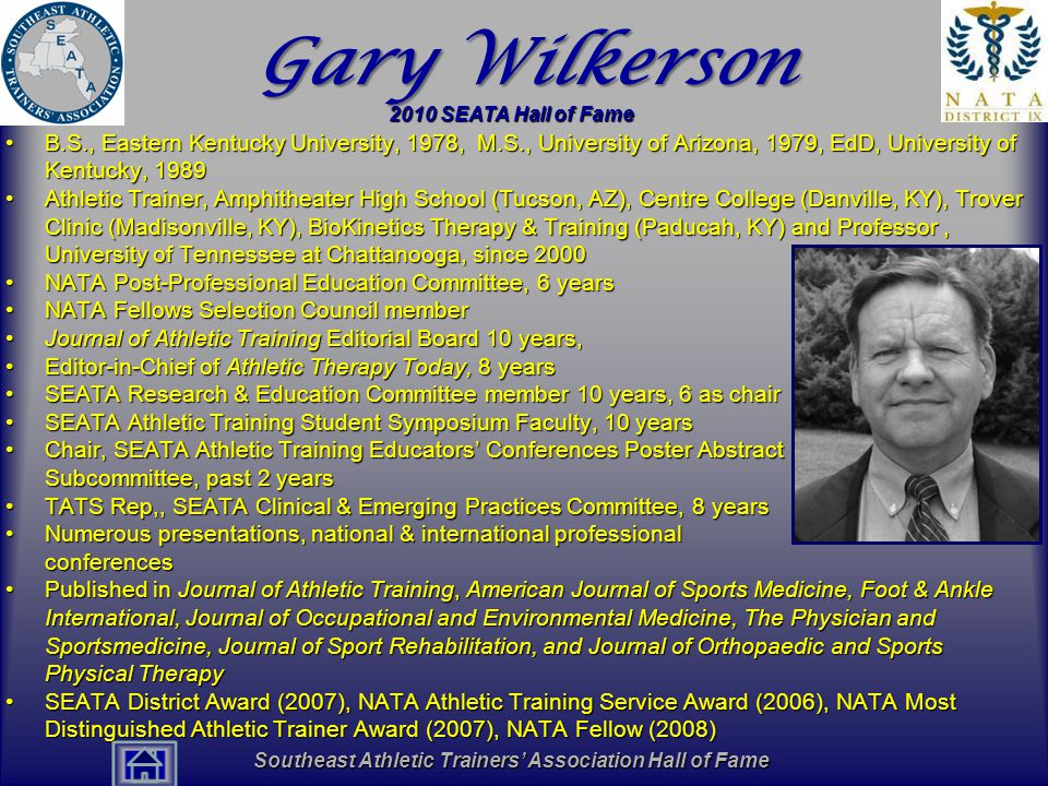 Southeast Athletic Trainers' Association Hall of Fame Gary Wilkerson B.S., Eastern Kentucky University, 1978, M.S., University of Arizona, 1979, EdD, University of Kentucky, 1989B.S., Eastern Kentucky University, 1978, M.S., University of Arizona, 1979, EdD, University of Kentucky, 1989 Athletic Trainer, Amphitheater High School (Tucson, AZ), Centre College (Danville, KY), Trover Clinic (Madisonville, KY), BioKinetics Therapy & Training (Paducah, KY) and Professor, University of Tennessee at Chattanooga, since 2000Athletic Trainer, Amphitheater High School (Tucson, AZ), Centre College (Danville, KY), Trover Clinic (Madisonville, KY), BioKinetics Therapy & Training (Paducah, KY) and Professor, University of Tennessee at Chattanooga, since 2000 NATA Post-Professional Education Committee, 6 yearsNATA Post-Professional Education Committee, 6 years NATA Fellows Selection Council memberNATA Fellows Selection Council member Journal of Athletic Training Editorial Board 10 years,Journal of Athletic Training Editorial Board 10 years, Editor-in-Chief of Athletic Therapy Today, 8 yearsEditor-in-Chief of Athletic Therapy Today, 8 years SEATA Research & Education Committee member 10 years, 6 as chairSEATA Research & Education Committee member 10 years, 6 as chair SEATA Athletic Training Student Symposium Faculty, 10 yearsSEATA Athletic Training Student Symposium Faculty, 10 years Chair, SEATA Athletic Training Educators' Conferences Poster Abstract Subcommittee, past 2 yearsChair, SEATA Athletic Training Educators' Conferences Poster Abstract Subcommittee, past 2 years TATS Rep,, SEATA Clinical & Emerging Practices Committee, 8 yearsTATS Rep,, SEATA Clinical & Emerging Practices Committee, 8 years Numerous presentations, national & international professional conferencesNumerous presentations, national & international professional conferences Published in Journal of Athletic Training, American Journal of Sports Medicine, Foot & Ankle International, Journal of Occupational and Environmental Medicine, The Physician and Sportsmedicine, Journal of Sport Rehabilitation, and Journal of Orthopaedic and Sports Physical TherapyPublished in Journal of Athletic Training, American Journal of Sports Medicine, Foot & Ankle International, Journal of Occupational and Environmental Medicine, The Physician and Sportsmedicine, Journal of Sport Rehabilitation, and Journal of Orthopaedic and Sports Physical Therapy SEATA District Award (2007), NATA Athletic Training Service Award (2006), NATA Most Distinguished Athletic Trainer Award (2007), NATA Fellow (2008)SEATA District Award (2007), NATA Athletic Training Service Award (2006), NATA Most Distinguished Athletic Trainer Award (2007), NATA Fellow (2008) 2010 SEATA Hall of Fame