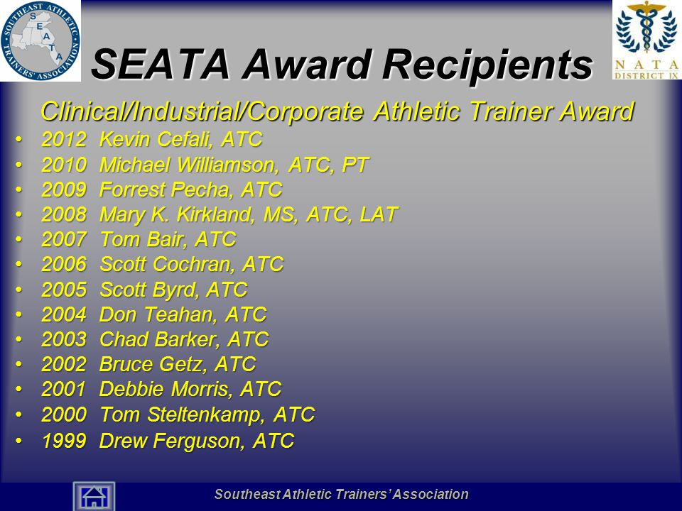 Southeast Athletic Trainers' Association Hall of Fame SEATA Award Recipients Clinical/Industrial/Corporate Athletic Trainer Award 2012 Kevin Cefali, ATC2012 Kevin Cefali, ATC 2010 Michael Williamson, ATC, PT2010 Michael Williamson, ATC, PT 2009 Forrest Pecha, ATC2009 Forrest Pecha, ATC 2008 Mary K.