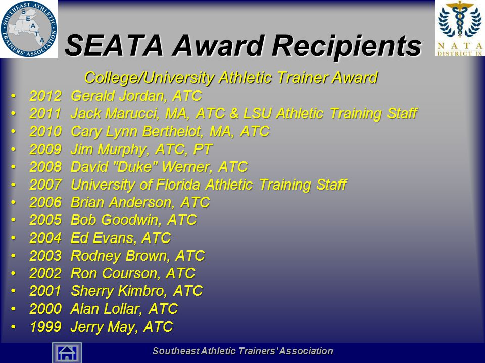 Southeast Athletic Trainers' Association Hall of Fame SEATA Award Recipients College/University Athletic Trainer Award 2012 Gerald Jordan, ATC2012 Gerald Jordan, ATC 2011 Jack Marucci, MA, ATC & LSU Athletic Training Staff2011 Jack Marucci, MA, ATC & LSU Athletic Training Staff 2010 Cary Lynn Berthelot, MA, ATC2010 Cary Lynn Berthelot, MA, ATC 2009 Jim Murphy, ATC, PT2009 Jim Murphy, ATC, PT 2008 David Duke Werner, ATC2008 David Duke Werner, ATC 2007 University of Florida Athletic Training Staff2007 University of Florida Athletic Training Staff 2006 Brian Anderson, ATC2006 Brian Anderson, ATC 2005 Bob Goodwin, ATC2005 Bob Goodwin, ATC 2004 Ed Evans, ATC2004 Ed Evans, ATC 2003 Rodney Brown, ATC2003 Rodney Brown, ATC 2002 Ron Courson, ATC2002 Ron Courson, ATC 2001 Sherry Kimbro, ATC2001 Sherry Kimbro, ATC 2000 Alan Lollar, ATC2000 Alan Lollar, ATC 1999 Jerry May, ATC1999 Jerry May, ATC Southeast Athletic Trainers' Association