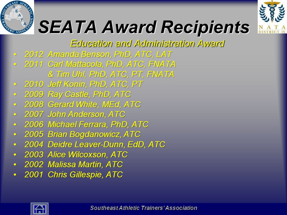 Southeast Athletic Trainers' Association Hall of Fame SEATA Award Recipients Education and Administration Award 2012 Amanda Benson, PhD, ATC, LAT2012 Amanda Benson, PhD, ATC, LAT 2011 Carl Mattacola, PhD, ATC, FNATA & Tim Uhl, PhD, ATC, PT, FNATA2011 Carl Mattacola, PhD, ATC, FNATA & Tim Uhl, PhD, ATC, PT, FNATA 2010 Jeff Konin, PhD, ATC, PT2010 Jeff Konin, PhD, ATC, PT 2009 Ray Castle, PhD, ATC2009 Ray Castle, PhD, ATC 2008 Gerard White, MEd, ATC2008 Gerard White, MEd, ATC 2007 John Anderson, ATC2007 John Anderson, ATC 2006 Michael Ferrara, PhD, ATC2006 Michael Ferrara, PhD, ATC 2005 Brian Bogdanowicz, ATC2005 Brian Bogdanowicz, ATC 2004 Deidre Leaver-Dunn, EdD, ATC2004 Deidre Leaver-Dunn, EdD, ATC 2003 Alice Wilcoxson, ATC2003 Alice Wilcoxson, ATC 2002 Malissa Martin, ATC2002 Malissa Martin, ATC 2001 Chris Gillespie, ATC2001 Chris Gillespie, ATC Southeast Athletic Trainers' Association
