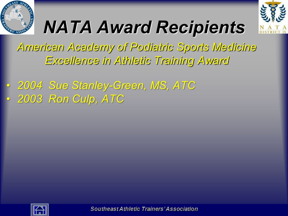Southeast Athletic Trainers' Association Hall of Fame NATA Award Recipients American Academy of Podiatric Sports Medicine Excellence in Athletic Training Award 2004 Sue Stanley-Green, MS, ATC2004 Sue Stanley-Green, MS, ATC 2003 Ron Culp, ATC2003 Ron Culp, ATC Southeast Athletic Trainers' Association Southeast Athletic Trainers' Association