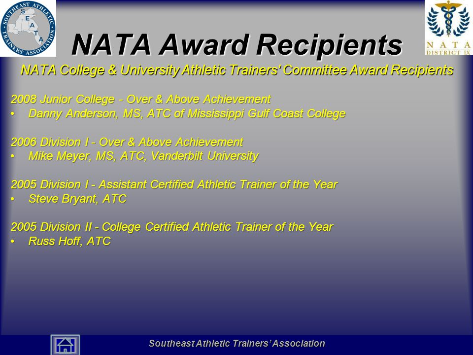 Southeast Athletic Trainers' Association Hall of Fame NATA Award Recipients NATA College & University Athletic Trainers Committee Award Recipients 2008 Junior College - Over & Above Achievement Danny Anderson, MS, ATC of Mississippi Gulf Coast CollegeDanny Anderson, MS, ATC of Mississippi Gulf Coast College 2006 Division I - Over & Above Achievement Mike Meyer, MS, ATC, Vanderbilt UniversityMike Meyer, MS, ATC, Vanderbilt University 2005 Division I - Assistant Certified Athletic Trainer of the Year Steve Bryant, ATCSteve Bryant, ATC 2005 Division II - College Certified Athletic Trainer of the Year Russ Hoff, ATCRuss Hoff, ATC Southeast Athletic Trainers' Association