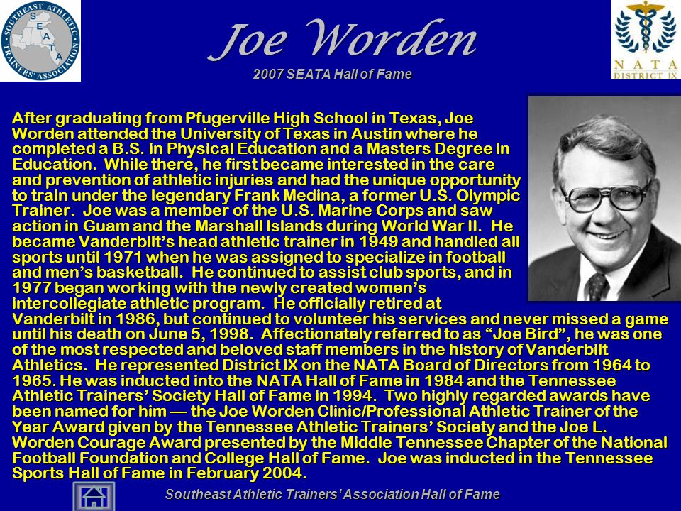 Southeast Athletic Trainers' Association Hall of Fame Joe Worden After graduating from Pfugerville High School in Texas, Joe Worden attended the University of Texas in Austin where he completed a B.S.