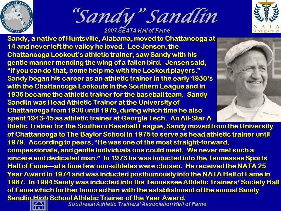 Southeast Athletic Trainers' Association Hall of Fame Sandy Sandlin Sandy, a native of Huntsville, Alabama, moved to Chattanooga at 14 and never left the valley he loved.