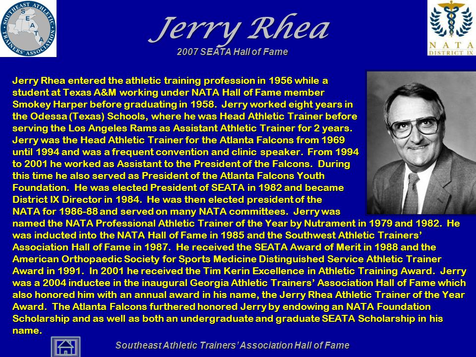 Southeast Athletic Trainers' Association Hall of Fame Jerry Rhea Jerry Rhea entered the athletic training profession in 1956 while a student at Texas A&M working under NATA Hall of Fame member Smokey Harper before graduating in 1958.