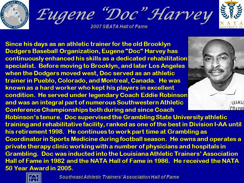 Southeast Athletic Trainers' Association Hall of Fame Eugene Doc Harvey Since his days as an athletic trainer for the old Brooklyn Dodgers Baseball Organization, Eugene Doc Harvey has continuously enhanced his skills as a dedicated rehabilitation specialist.