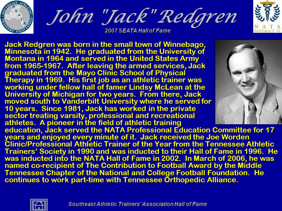 Southeast Athletic Trainers' Association Hall of Fame John Jack Redgren Jack Redgren was born in the small town of Winnebago, Minnesota in 1942.