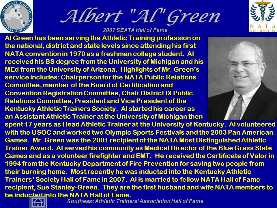 Southeast Athletic Trainers' Association Hall of Fame Albert Al Green Al Green has been serving the Athletic Training profession on the national, district and state levels since attending his first NATA convention in 1970 as a freshman college student.