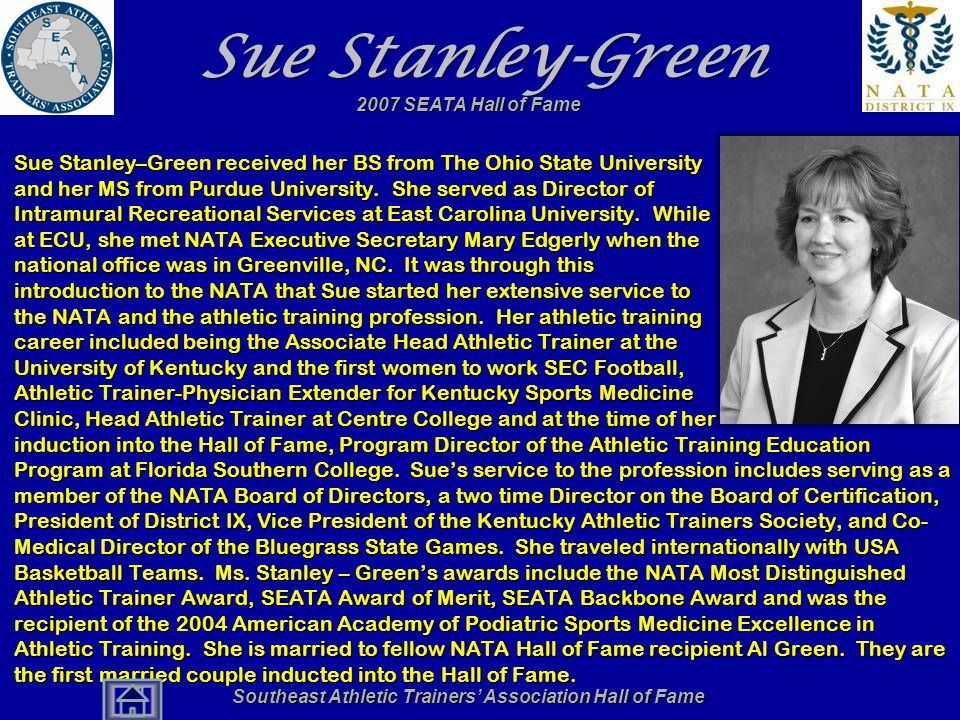 Southeast Athletic Trainers' Association Hall of Fame Sue Stanley-Green Sue Stanley–Green received her BS from The Ohio State University and her MS from Purdue University.