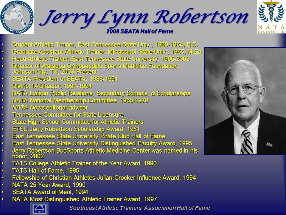 Southeast Athletic Trainers' Association Hall of Fame Jerry Lynn Robertson Student Athletic Trainer, East Tennessee State Univ., 1960-1964, B.S.Student Athletic Trainer, East Tennessee State Univ., 1960-1964, B.S.