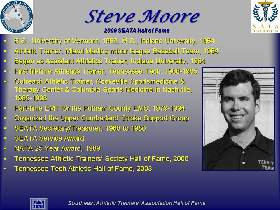 Southeast Athletic Trainers' Association Hall of Fame Steve Moore B.S., University of Vermont, 1962, M.S., Indiana University, 1964B.S., University of Vermont, 1962, M.S., Indiana University, 1964 Athletic Trainer, Miami Marlins minor league Baseball Team, 1964Athletic Trainer, Miami Marlins minor league Baseball Team, 1964 Began as Assistant Athletics Trainer, Indiana University, 1964Began as Assistant Athletics Trainer, Indiana University, 1964 First fill-time Athletics Trainer, Tennessee Tech, 1968-1985First fill-time Athletics Trainer, Tennessee Tech, 1968-1985 Outreach Athletic Trainer, Cookeville Sportsmedicine & Therapy Center & Columbia Sports Medicine in Nashville, 1985-1998Outreach Athletic Trainer, Cookeville Sportsmedicine & Therapy Center & Columbia Sports Medicine in Nashville, 1985-1998 Part-time EMT for the Putnam County EMS, 1979-1994Part-time EMT for the Putnam County EMS, 1979-1994 Organized the Upper Cumberland Stroke Support GroupOrganized the Upper Cumberland Stroke Support Group SEATA Secretary/Treasurer, 1968 to 1980SEATA Secretary/Treasurer, 1968 to 1980 SEATA Service AwardSEATA Service Award NATA 25 Year Award, 1989NATA 25 Year Award, 1989 Tennessee Athletic Trainers' Society Hall of Fame, 2000Tennessee Athletic Trainers' Society Hall of Fame, 2000 Tennessee Tech Athletic Hall of Fame, 2003Tennessee Tech Athletic Hall of Fame, 2003 2009 SEATA Hall of Fame