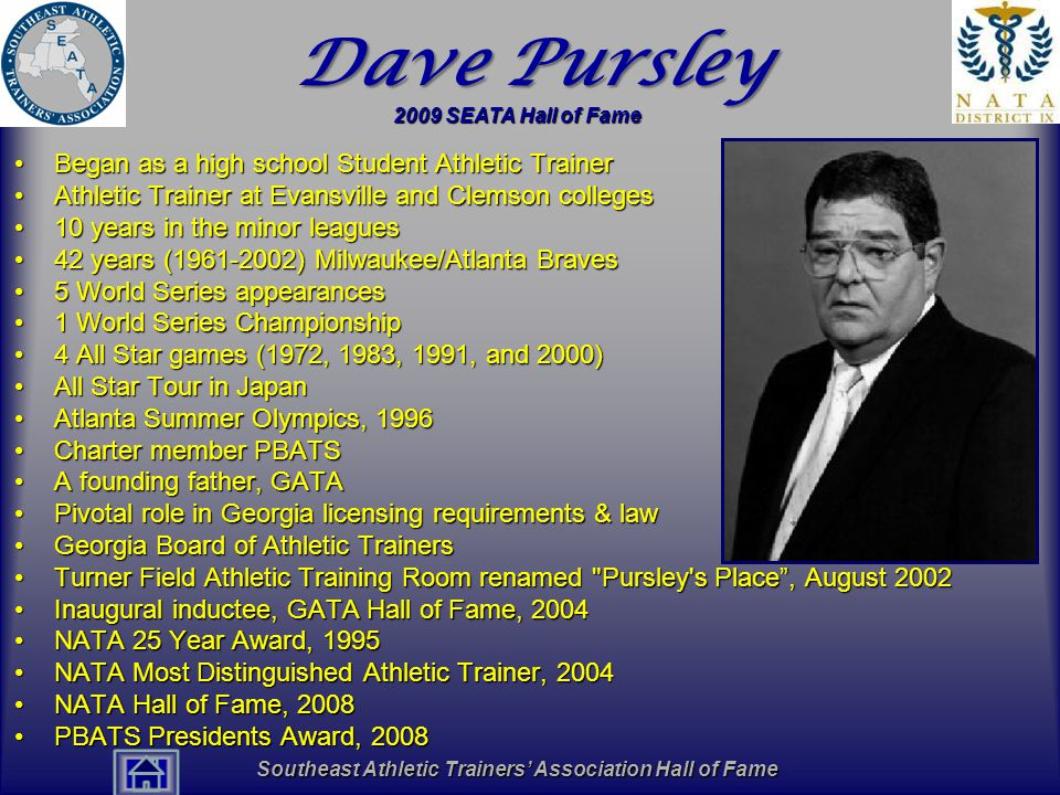 Southeast Athletic Trainers' Association Hall of Fame Dave Pursley Began as a high school Student Athletic TrainerBegan as a high school Student Athletic Trainer Athletic Trainer at Evansville and Clemson collegesAthletic Trainer at Evansville and Clemson colleges 10 years in the minor leagues10 years in the minor leagues 42 years (1961-2002) Milwaukee/Atlanta Braves42 years (1961-2002) Milwaukee/Atlanta Braves 5 World Series appearances5 World Series appearances 1 World Series Championship1 World Series Championship 4 All Star games (1972, 1983, 1991, and 2000)4 All Star games (1972, 1983, 1991, and 2000) All Star Tour in JapanAll Star Tour in Japan Atlanta Summer Olympics, 1996Atlanta Summer Olympics, 1996 Charter member PBATSCharter member PBATS A founding father, GATAA founding father, GATA Pivotal role in Georgia licensing requirements & lawPivotal role in Georgia licensing requirements & law Georgia Board of Athletic TrainersGeorgia Board of Athletic Trainers Turner Field Athletic Training Room renamed Pursley s Place , August 2002Turner Field Athletic Training Room renamed Pursley s Place , August 2002 Inaugural inductee, GATA Hall of Fame, 2004Inaugural inductee, GATA Hall of Fame, 2004 NATA 25 Year Award, 1995NATA 25 Year Award, 1995 NATA Most Distinguished Athletic Trainer, 2004NATA Most Distinguished Athletic Trainer, 2004 NATA Hall of Fame, 2008NATA Hall of Fame, 2008 PBATS Presidents Award, 2008PBATS Presidents Award, 2008 2009 SEATA Hall of Fame