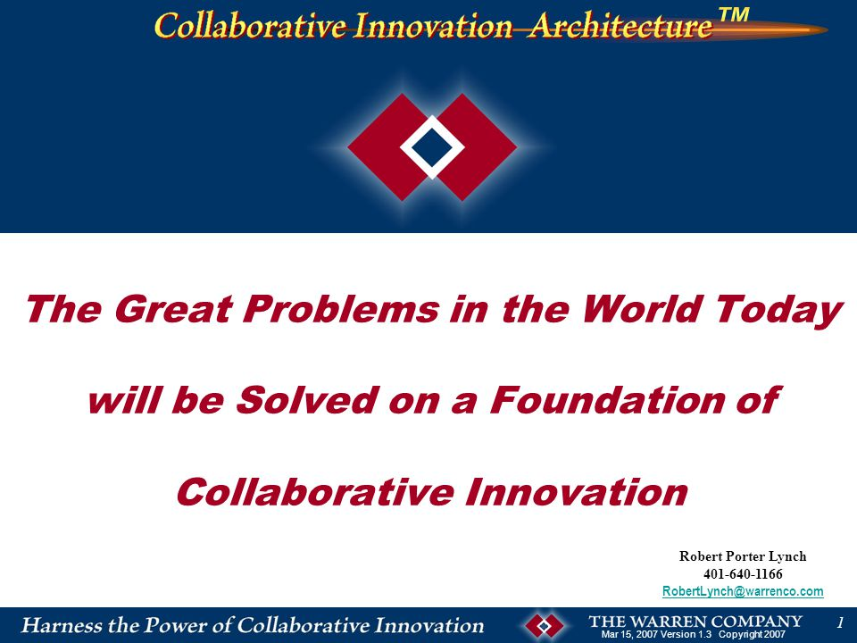 Mar 15, 2007 Version 1.3 Copyright 2007 1 Robert Porter Lynch 401-640-1166 RobertLynch@warrenco.com The Great Problems in the World Today will be Solved on a Foundation of Collaborative Innovation