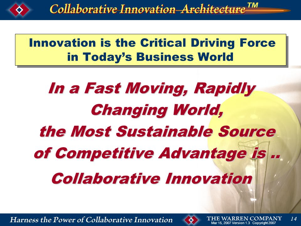 Mar 15, 2007 Version 1.3 Copyright 2007 14 Innovation is the Critical Driving Force in Today's Business World In a Fast Moving, Rapidly Changing World, the Most Sustainable Source of Competitive Advantage is..