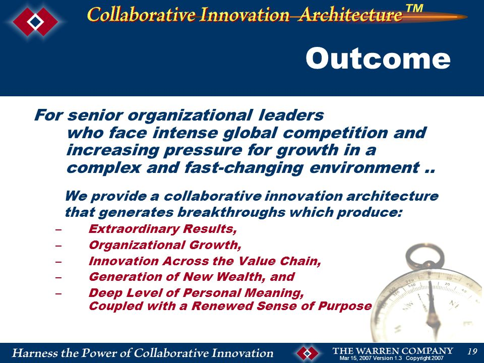 Mar 15, 2007 Version 1.3 Copyright 2007 19 Outcome We provide a collaborative innovation architecture that generates breakthroughs which produce: –Extraordinary Results, –Organizational Growth, –Innovation Across the Value Chain, –Generation of New Wealth, and –Deep Level of Personal Meaning, Coupled with a Renewed Sense of Purpose For senior organizational leaders who face intense global competition and increasing pressure for growth in a complex and fast-changing environment..