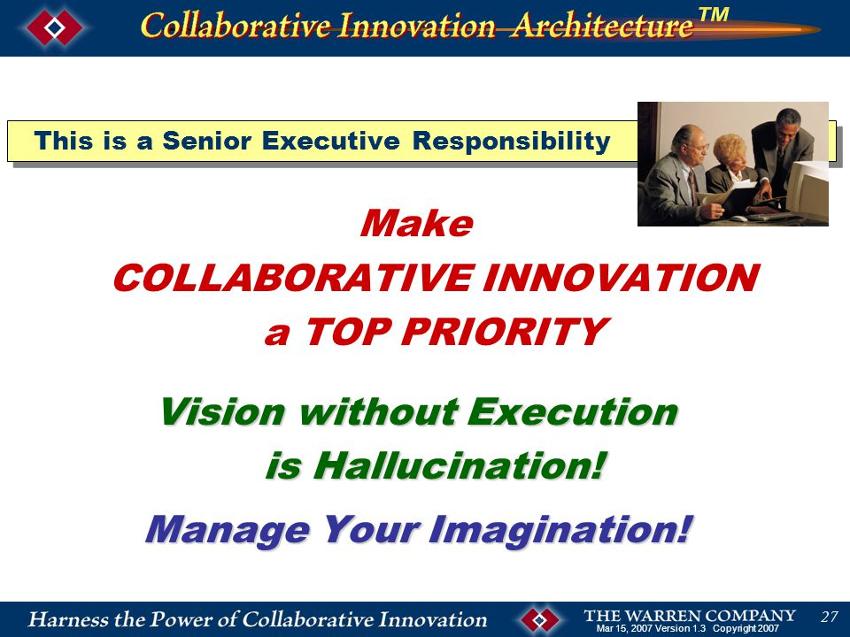 Mar 15, 2007 Version 1.3 Copyright 2007 27 This is a Senior Executive Responsibility Make COLLABORATIVE INNOVATION a TOP PRIORITY Vision without Execution is Hallucination.