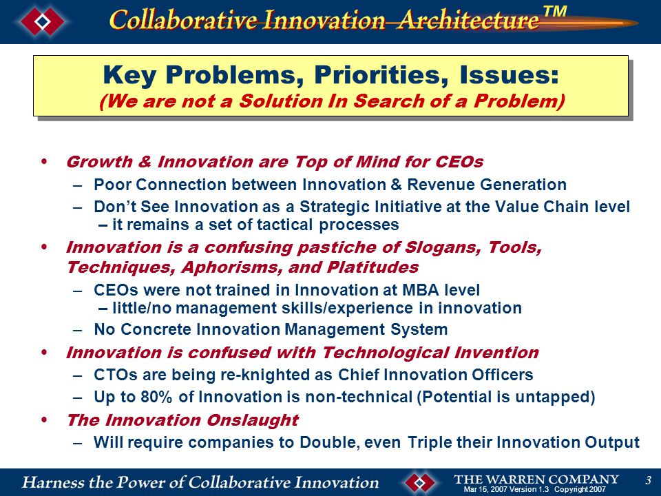 Mar 15, 2007 Version 1.3 Copyright 2007 3 Key Problems, Priorities, Issues: (We are not a Solution In Search of a Problem) Growth & Innovation are Top of Mind for CEOs –Poor Connection between Innovation & Revenue Generation –Don't See Innovation as a Strategic Initiative at the Value Chain level – it remains a set of tactical processes Innovation is a confusing pastiche of Slogans, Tools, Techniques, Aphorisms, and Platitudes –CEOs were not trained in Innovation at MBA level – little/no management skills/experience in innovation –No Concrete Innovation Management System Innovation is confused with Technological Invention –CTOs are being re-knighted as Chief Innovation Officers –Up to 80% of Innovation is non-technical (Potential is untapped) The Innovation Onslaught –Will require companies to Double, even Triple their Innovation Output