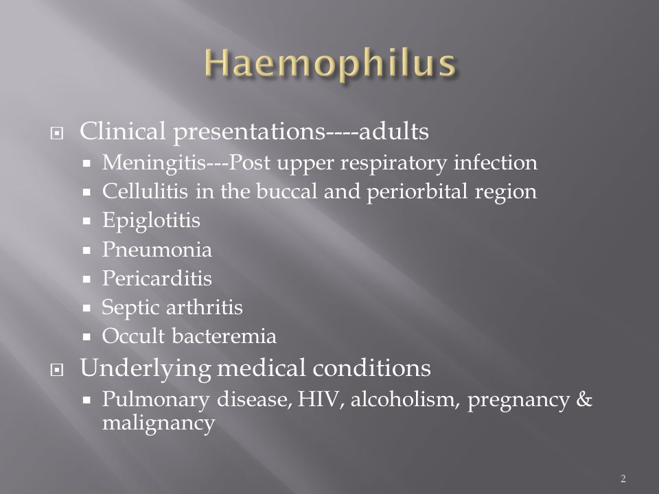 Clinical presentations----adults  Meningitis---Post upper respiratory infection  Cellulitis in the buccal and periorbital region  Epiglotitis  Pneumonia  Pericarditis  Septic arthritis  Occult bacteremia  Underlying medical conditions  Pulmonary disease, HIV, alcoholism, pregnancy & malignancy 2