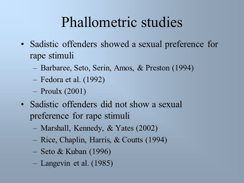Phallometric studies Sadistic offenders showed a sexual preference for rape stimuli –Barbaree, Seto, Serin, Amos, & Preston (1994) –Fedora et al. (199