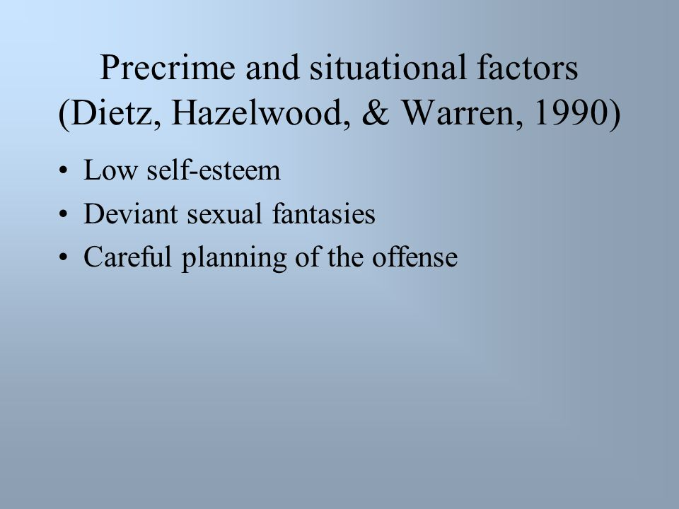 Precrime and situational factors (Dietz, Hazelwood, & Warren, 1990) Low self-esteem Deviant sexual fantasies Careful planning of the offense