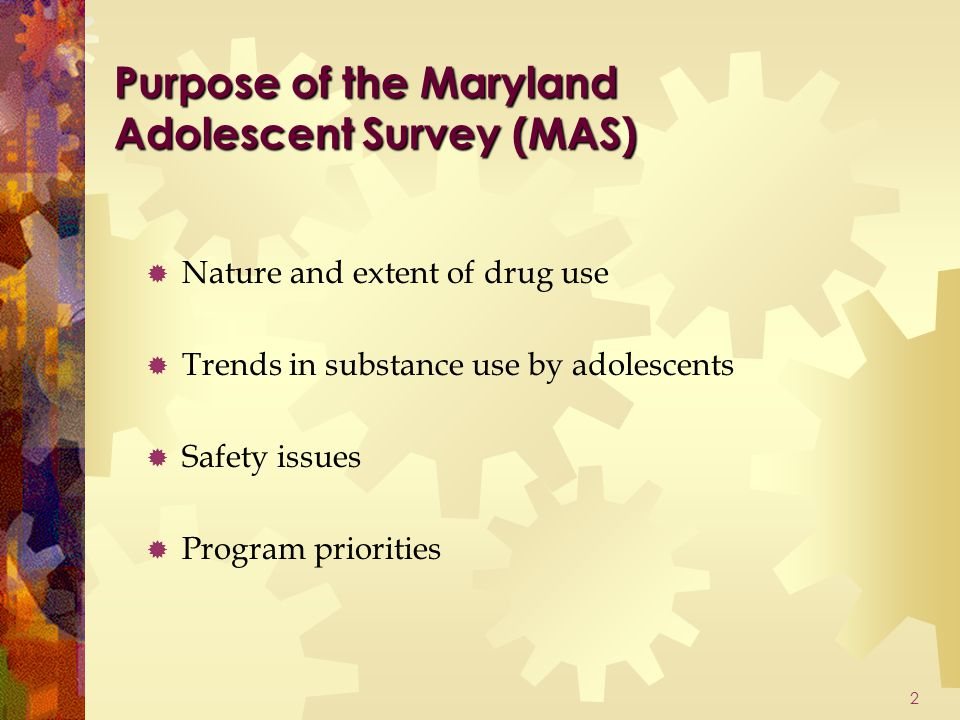 2 Purpose of the Maryland Adolescent Survey (MAS)  Nature and extent of drug use  Trends in substance use by adolescents  Safety issues  Program priorities
