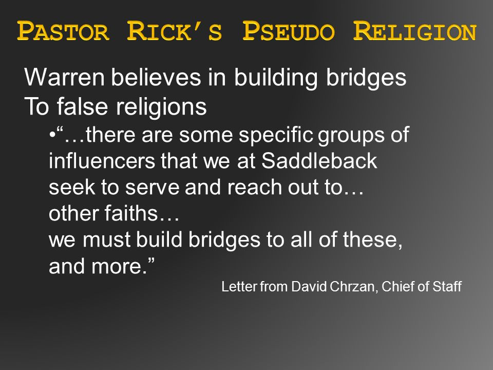 Warren believes in building bridges To false religions …there are some specific groups of influencers that we at Saddleback seek to serve and reach out to… other faiths… we must build bridges to all of these, and more. Letter from David Chrzan, Chief of Staff
