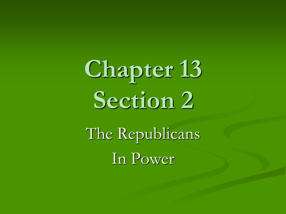 Chapter 13 Section 2 The Republicans In Power