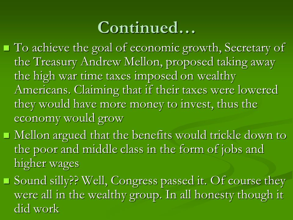Continued… To achieve the goal of economic growth, Secretary of the Treasury Andrew Mellon, proposed taking away the high war time taxes imposed on wealthy Americans.