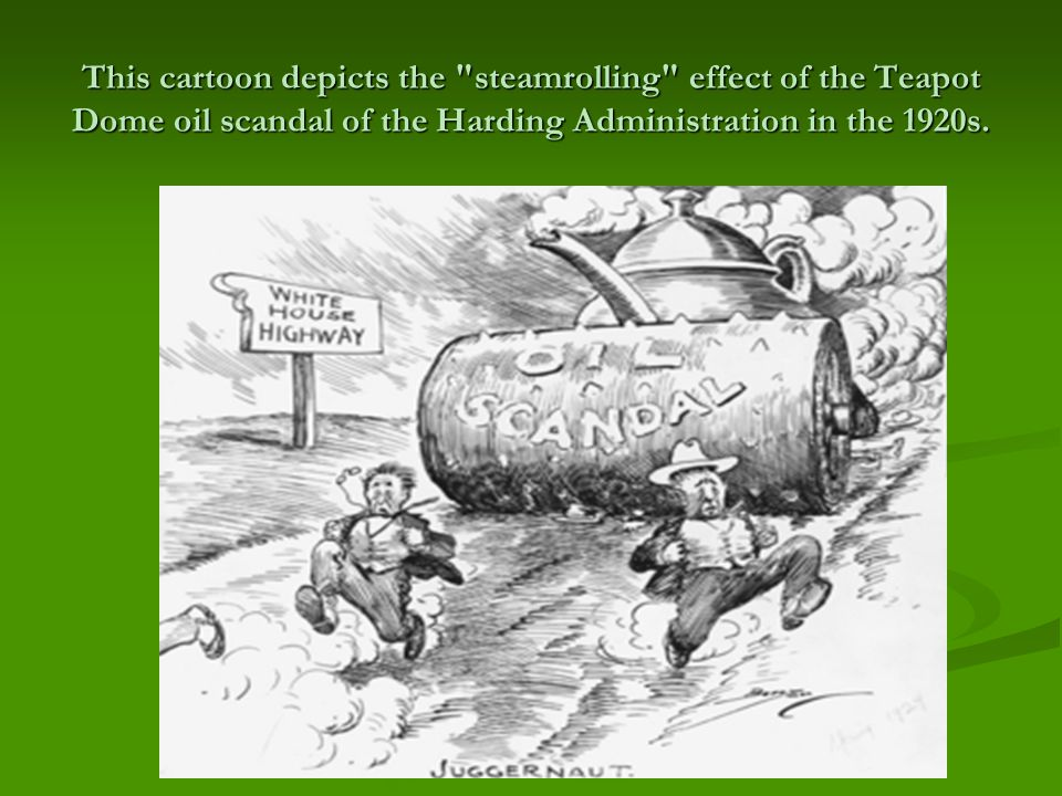 This cartoon depicts the steamrolling effect of the Teapot Dome oil scandal of the Harding Administration in the 1920s.