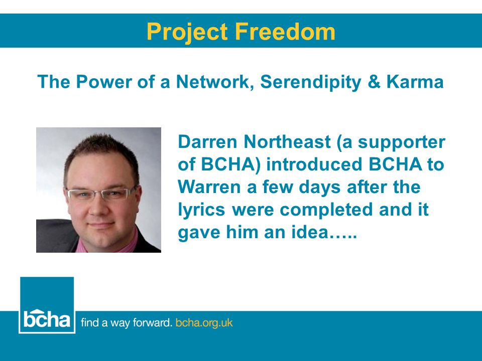 The Power of a Network, Serendipity & Karma Project Freedom Darren Northeast (a supporter of BCHA) introduced BCHA to Warren a few days after the lyrics were completed and it gave him an idea…..