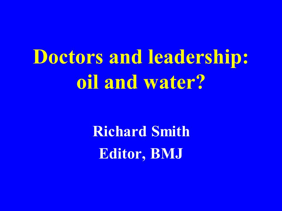 Doctors and leadership: oil and water? Richard Smith Editor, BMJ