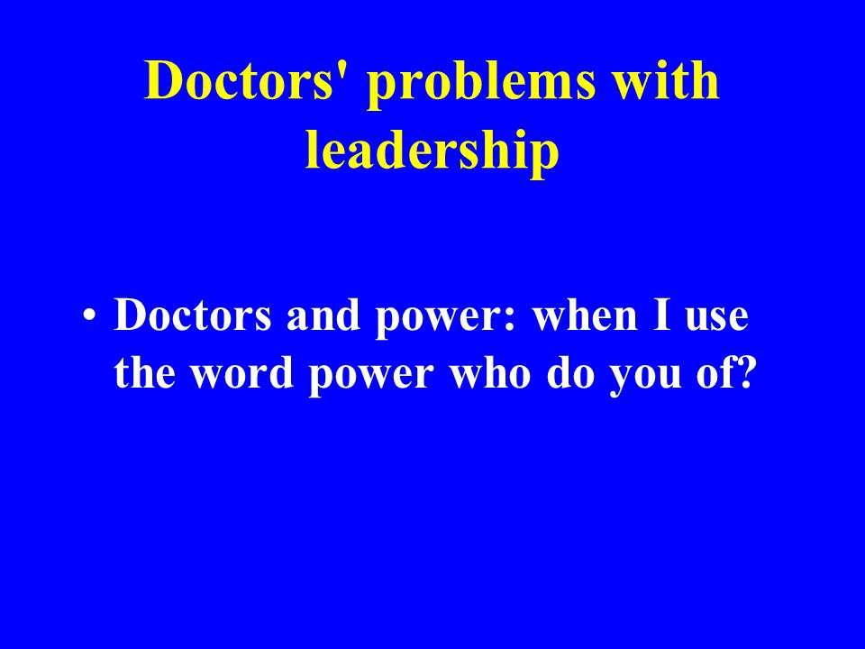 Doctors' problems with leadership Doctors and power: when I use the word power who do you of?