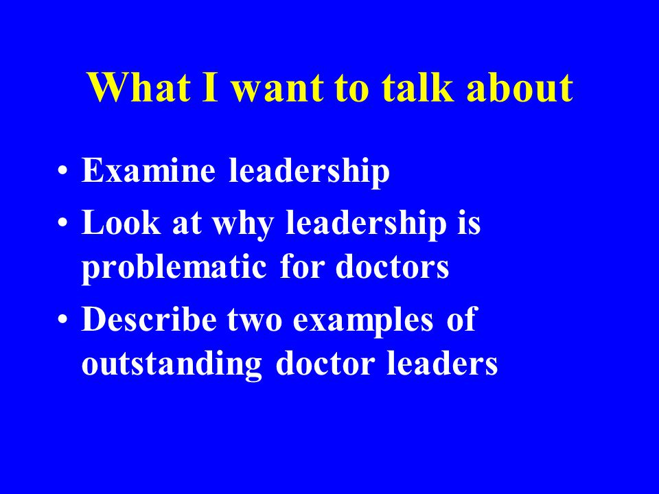 What I want to talk about Examine leadership Look at why leadership is problematic for doctors Describe two examples of outstanding doctor leaders