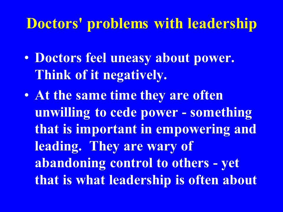 Doctors' problems with leadership Doctors feel uneasy about power. Think of it negatively. At the same time they are often unwilling to cede power - s