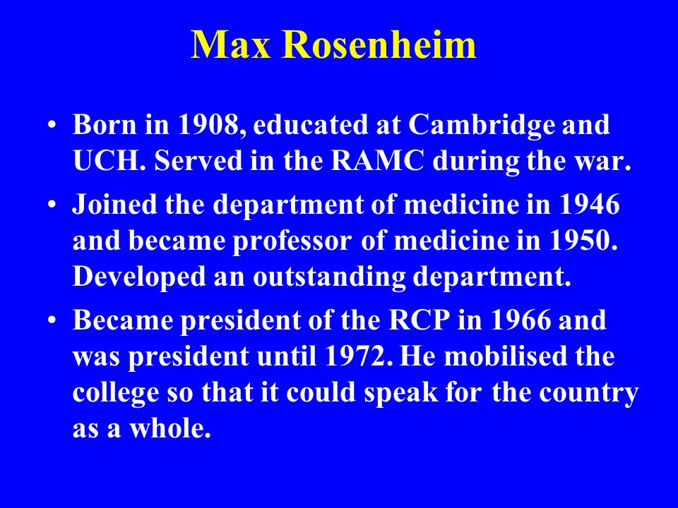 Max Rosenheim Born in 1908, educated at Cambridge and UCH. Served in the RAMC during the war. Joined the department of medicine in 1946 and became pro