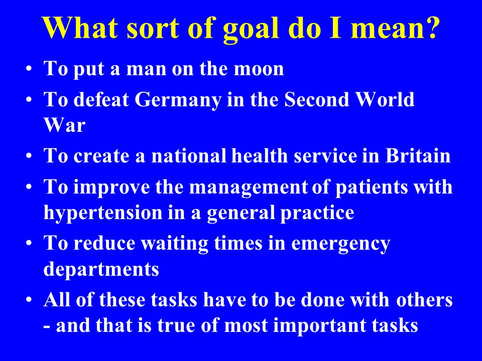 What sort of goal do I mean? To put a man on the moon To defeat Germany in the Second World War To create a national health service in Britain To impr