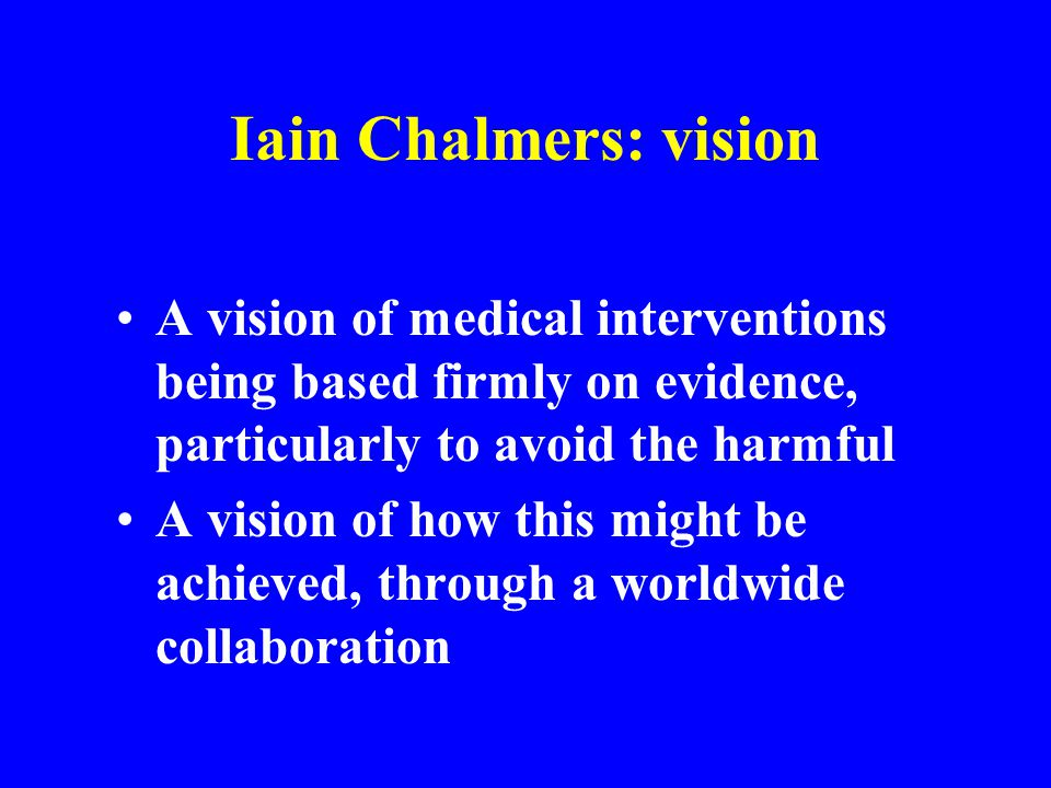 Iain Chalmers: vision A vision of medical interventions being based firmly on evidence, particularly to avoid the harmful A vision of how this might b
