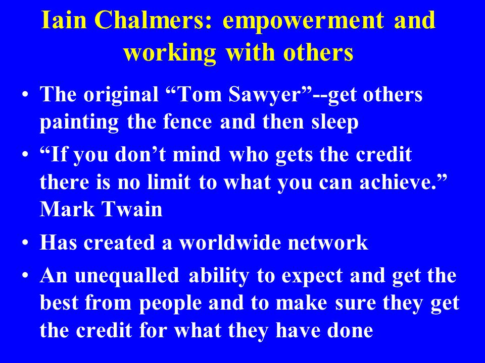 "Iain Chalmers: empowerment and working with others The original ""Tom Sawyer""--get others painting the fence and then sleep ""If you don't mind who gets"