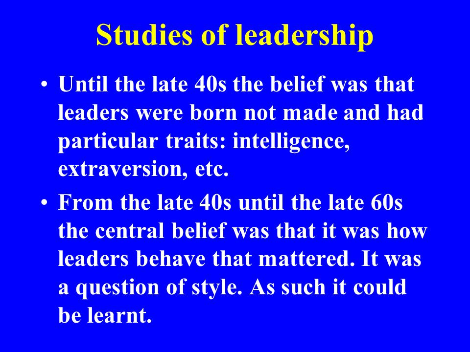 Studies of leadership Until the late 40s the belief was that leaders were born not made and had particular traits: intelligence, extraversion, etc. Fr