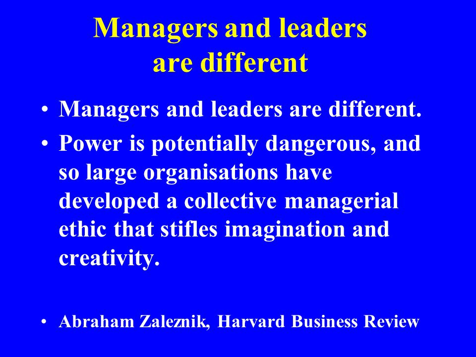 Managers and leaders are different Managers and leaders are different. Power is potentially dangerous, and so large organisations have developed a col