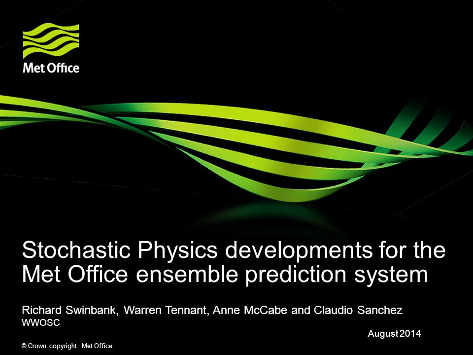 © Crown copyright Met Office Stochastic Physics developments for the Met Office ensemble prediction system Richard Swinbank, Warren Tennant, Anne McCabe and Claudio Sanchez WWOSC August 2014