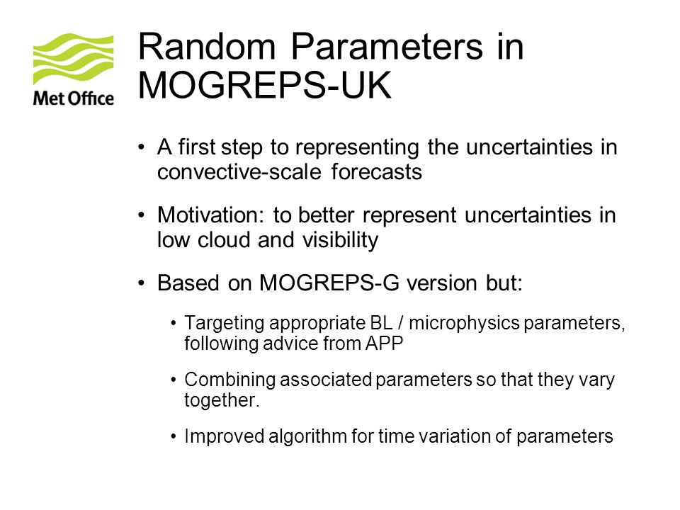 Random Parameters in MOGREPS-UK A first step to representing the uncertainties in convective-scale forecasts Motivation: to better represent uncertain