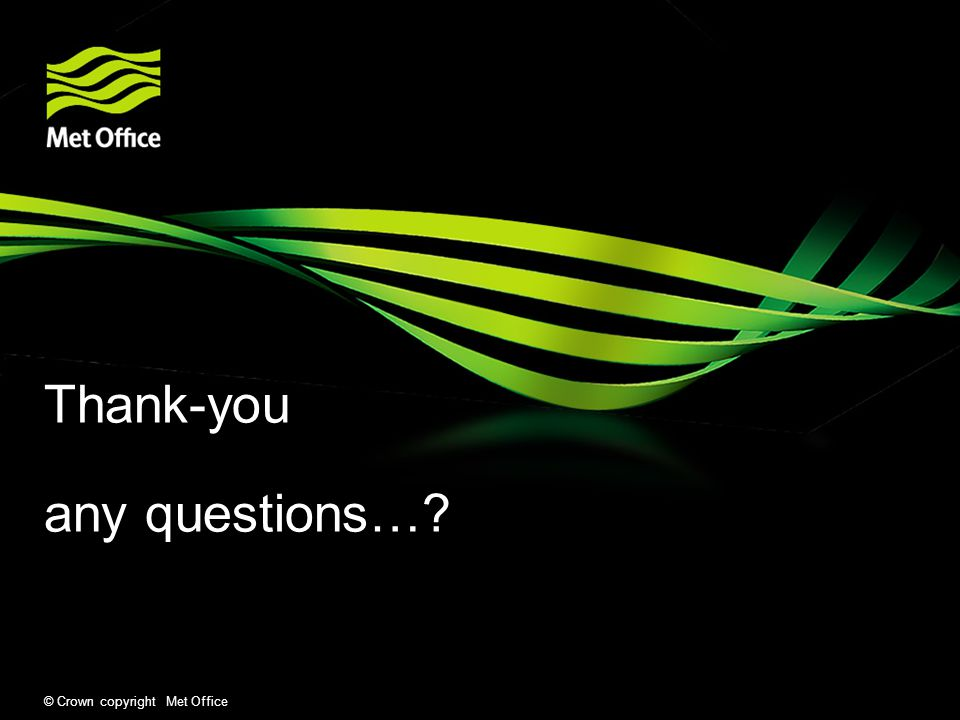 Thank-you any questions… © Crown copyright Met Office
