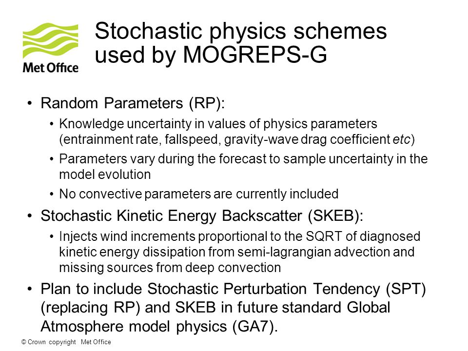 Stochastic physics schemes used by MOGREPS-G Random Parameters (RP): Knowledge uncertainty in values of physics parameters (entrainment rate, fallspeed, gravity-wave drag coefficient etc) Parameters vary during the forecast to sample uncertainty in the model evolution No convective parameters are currently included Stochastic Kinetic Energy Backscatter (SKEB): Injects wind increments proportional to the SQRT of diagnosed kinetic energy dissipation from semi-lagrangian advection and missing sources from deep convection Plan to include Stochastic Perturbation Tendency (SPT) (replacing RP) and SKEB in future standard Global Atmosphere model physics (GA7).