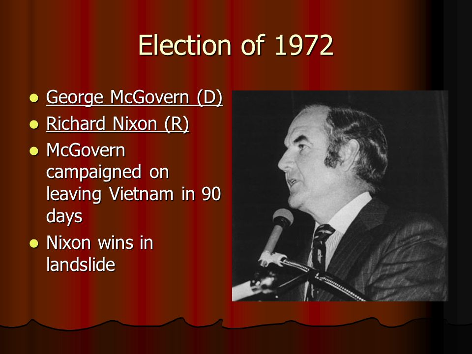 Election of 1972 George McGovern (D) George McGovern (D) Richard Nixon (R) Richard Nixon (R) McGovern campaigned on leaving Vietnam in 90 days McGovern campaigned on leaving Vietnam in 90 days Nixon wins in landslide Nixon wins in landslide